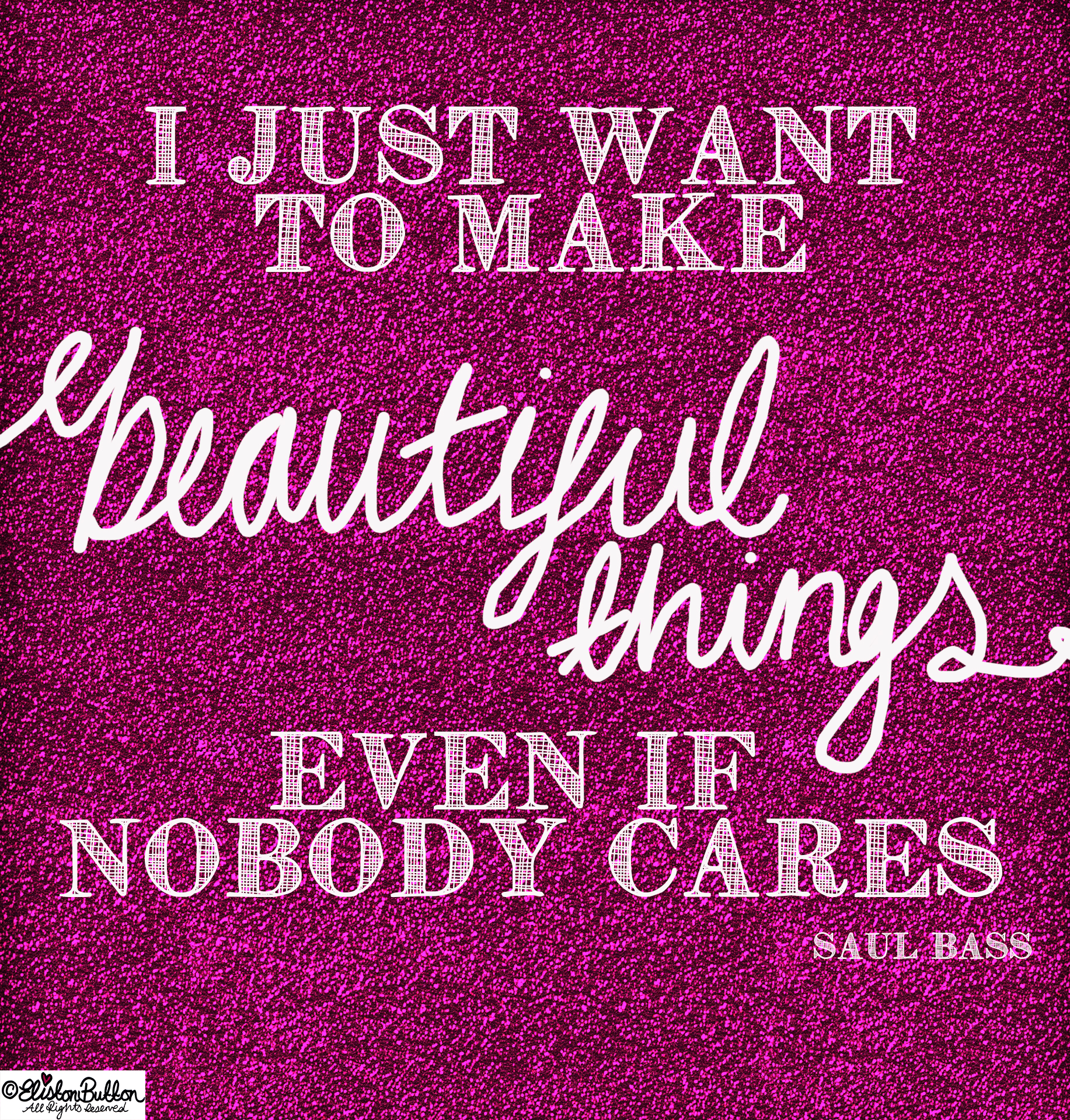 Make Beautiful Things - Saul Bass Quote - Even if Nobody Cares... at www.elistonbutton.com - Eliston Button - That Crafty Kid – Art, Design, Craft & Adventure.